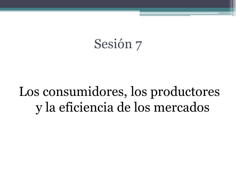 Sesión 7 Los consumidores, los productores y la eficiencia de los mercados