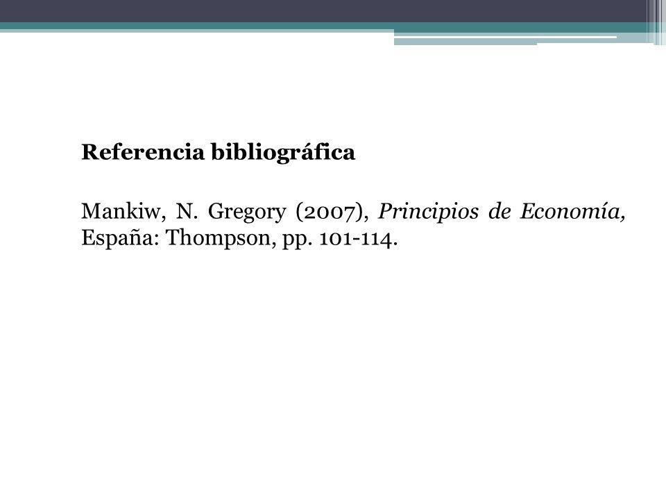 Referencia bibliográfica Mankiw, N. Gregory (2007), Principios de Economía, España: Thompson, pp. 101-114.
