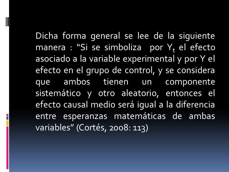 Dicha forma general se lee de la siguiente manera : Si se simboliza por Y t el efecto asociado a la variable experimental y por Y el efecto en el grupo de control, y se considera que ambos tienen un componente sistemático y otro aleatorio, entonces el efecto causal medio será igual a la diferencia entre esperanzas matemáticas de ambas variables (Cortés, 2008: 113)