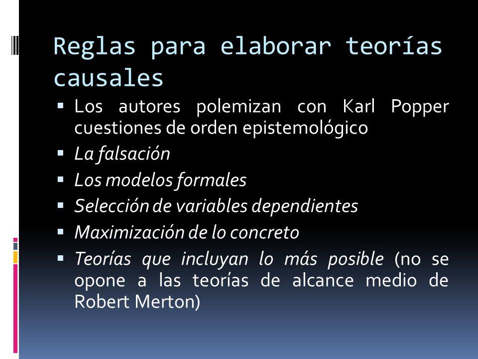 Reglas para elaborar teorías causales Los autores polemizan con Karl Popper cuestiones de orden epistemológico La falsación Los modelos formales Selección de variables dependientes Maximización de lo concreto Teorías que incluyan lo más posible (no se opone a las teorías de alcance medio de Robert Merton)