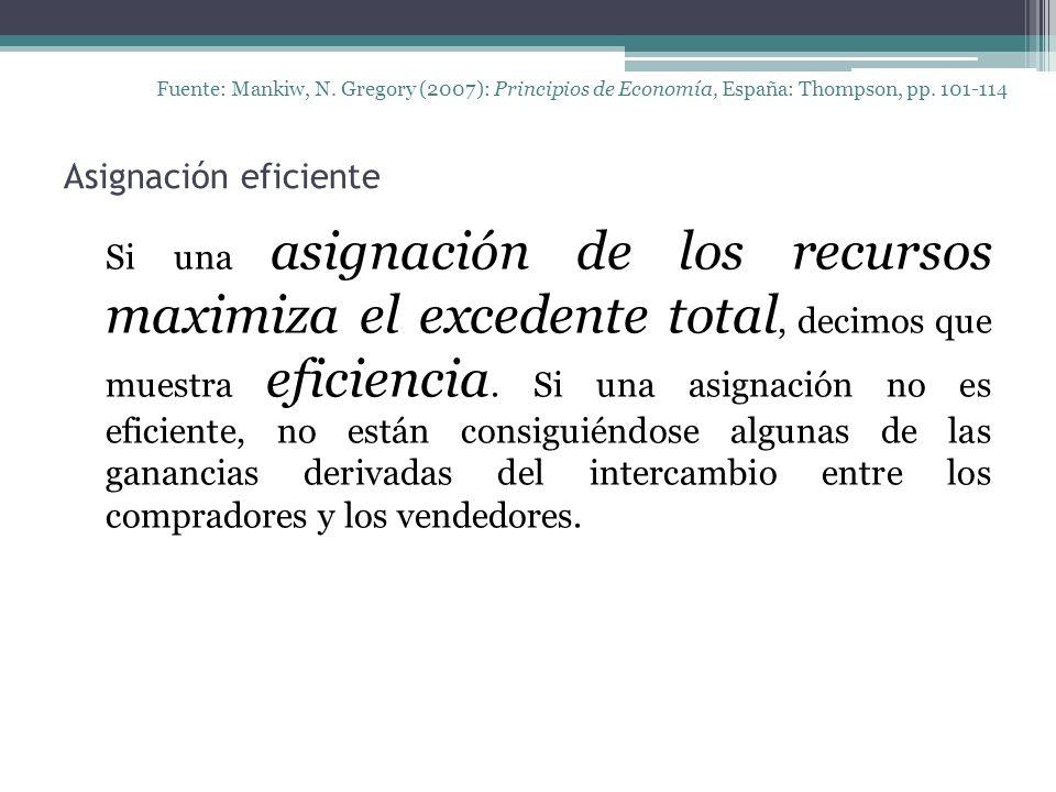 Asignación eficiente Fuente: Mankiw, N. Gregory (2007): Principios de Economía, España: Thompson, pp. 101-114 Si una asignación de los recursos maximi