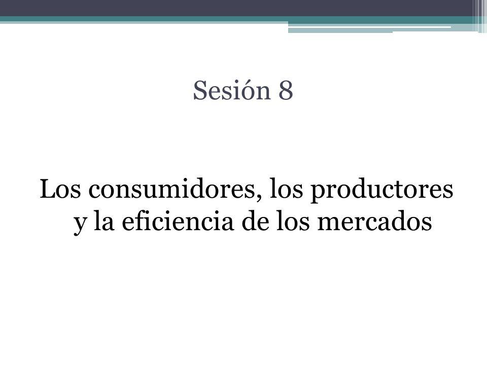 Sesión 8 Los consumidores, los productores y la eficiencia de los mercados