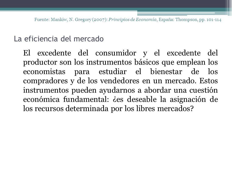 La eficiencia del mercado Fuente: Mankiw, N. Gregory (2007): Principios de Economía, España: Thompson, pp. 101-114 El excedente del consumidor y el ex