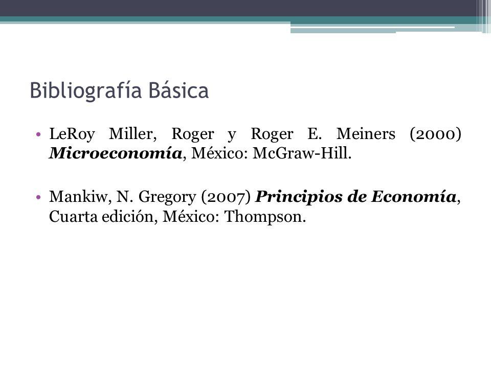Bibliografía Básica LeRoy Miller, Roger y Roger E. Meiners (2000) Microeconomía, México: McGraw-Hill. Mankiw, N. Gregory (2007) Principios de Economía