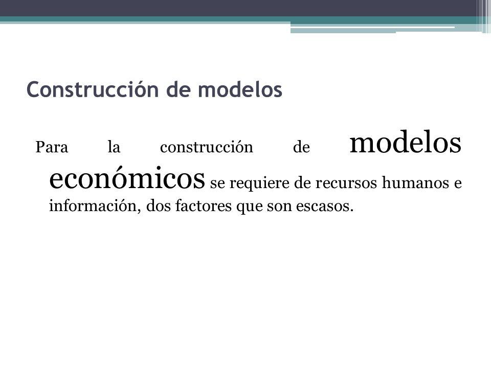 Construcción de modelos Para la construcción de modelos económicos se requiere de recursos humanos e información, dos factores que son escasos.