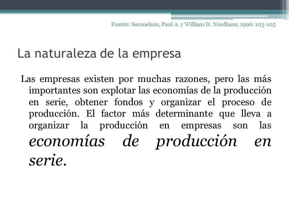 La naturaleza de la empresa Las empresas existen por muchas razones, pero las más importantes son explotar las economías de la producción en serie, ob