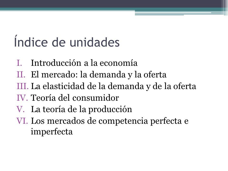 Índice de unidades I.Introducción a la economía II.El mercado: la demanda y la oferta III.La elasticidad de la demanda y de la oferta IV.Teoría del co