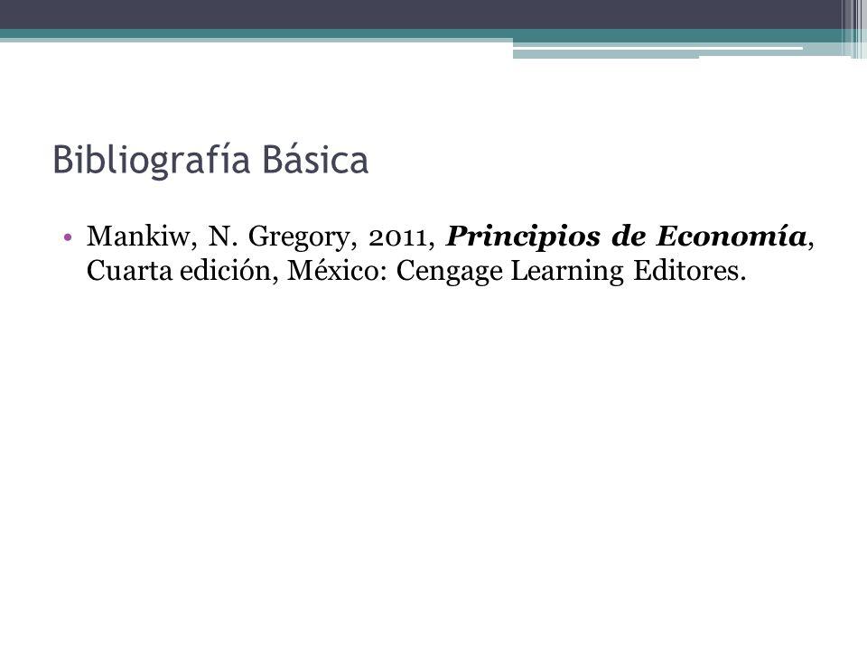 Bibliografía Básica Mankiw, N. Gregory, 2011, Principios de Economía, Cuarta edición, México: Cengage Learning Editores.