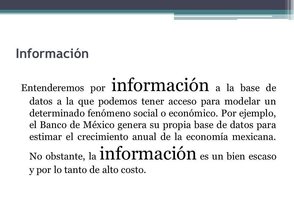 Información Entenderemos por información a la base de datos a la que podemos tener acceso para modelar un determinado fenómeno social o económico. Por