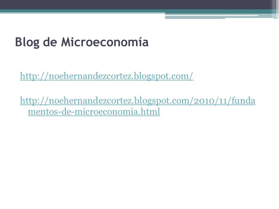 Blog de Microeconomía http://noehernandezcortez.blogspot.com/ http://noehernandezcortez.blogspot.com/2010/11/funda mentos-de-microeconomia.html