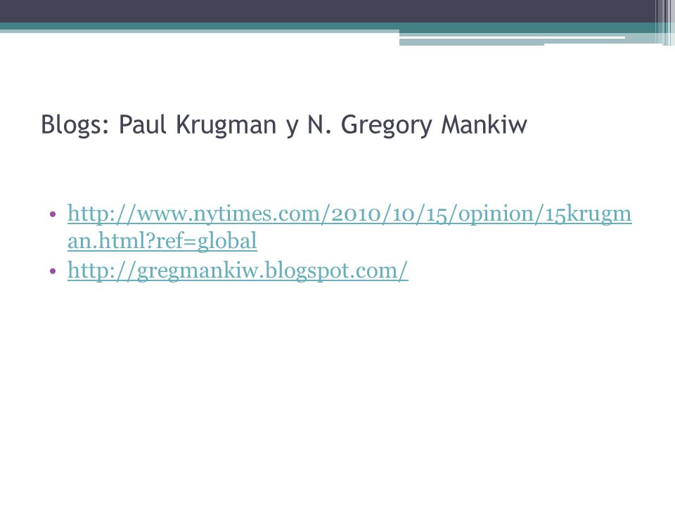 Blogs: Paul Krugman y N. Gregory Mankiw http://www.nytimes.com/2010/10/15/opinion/15krugm an.html?ref=globalhttp://www.nytimes.com/2010/10/15/opinion/