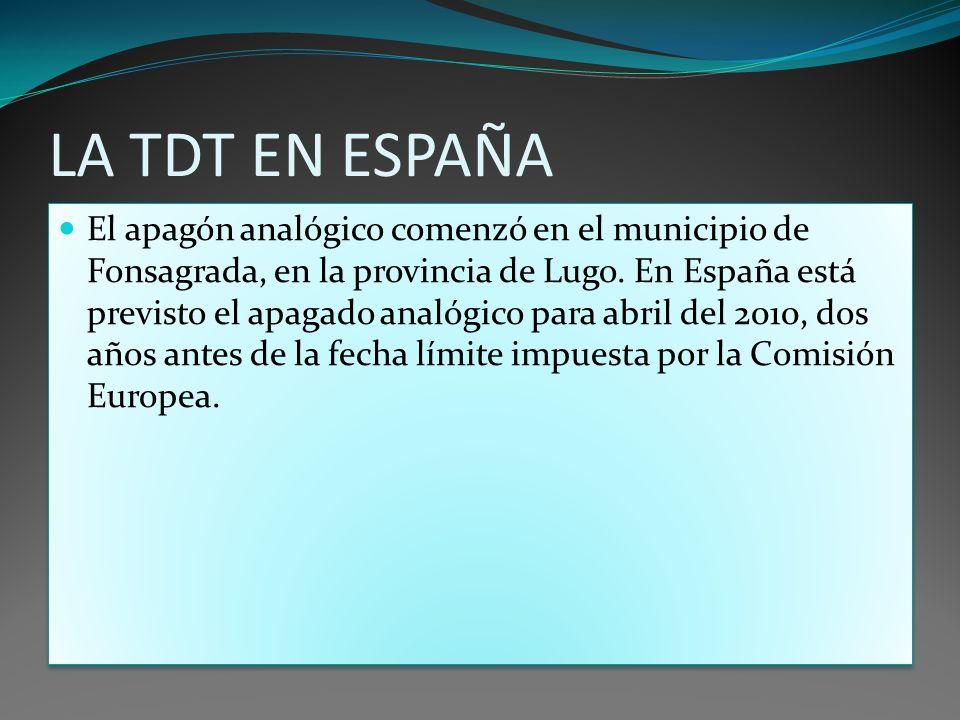 LA TDT EN ESPAÑA El apagón analógico comenzó en el municipio de Fonsagrada, en la provincia de Lugo. En España está previsto el apagado analógico para