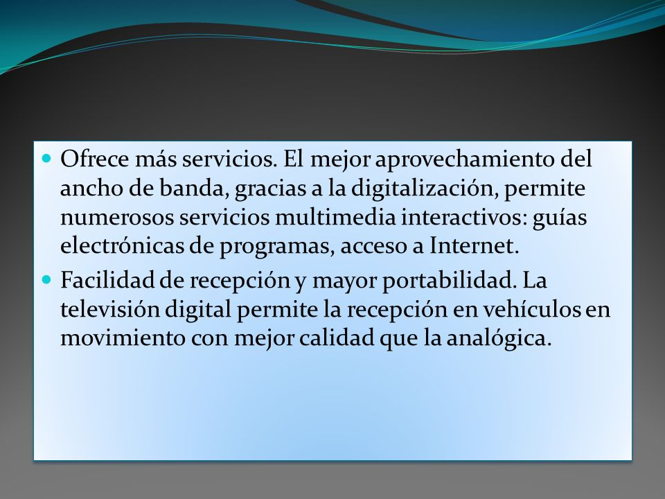 Ofrece más servicios. El mejor aprovechamiento del ancho de banda, gracias a la digitalización, permite numerosos servicios multimedia interactivos: g
