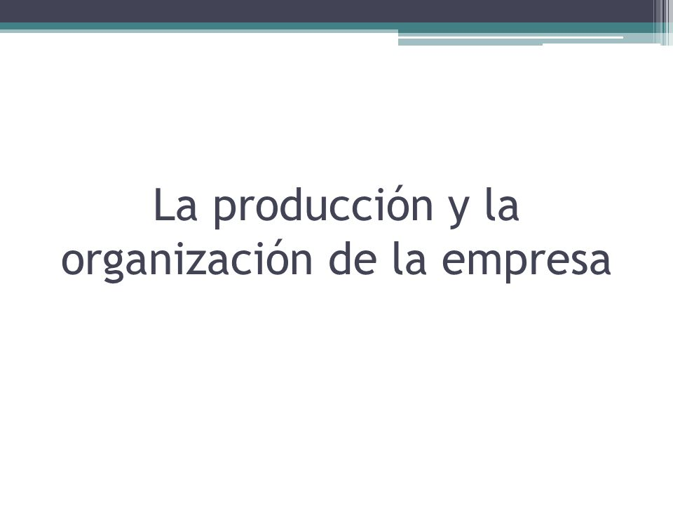 La producción y la organización de la empresa