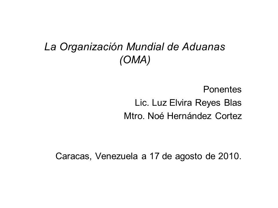 La Organización Mundial de Aduanas (OMA) Ponentes Lic. Luz Elvira Reyes Blas Mtro. Noé Hernández Cortez Caracas, Venezuela a 17 de agosto de 2010.