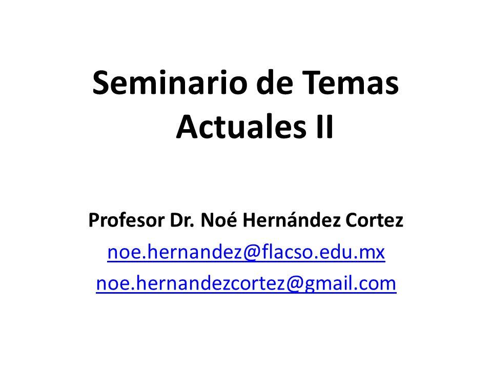 Seminario de Temas Actuales II Profesor Dr. Noé Hernández Cortez noe.hernandez@flacso.edu.mx noe.hernandezcortez@gmail.com
