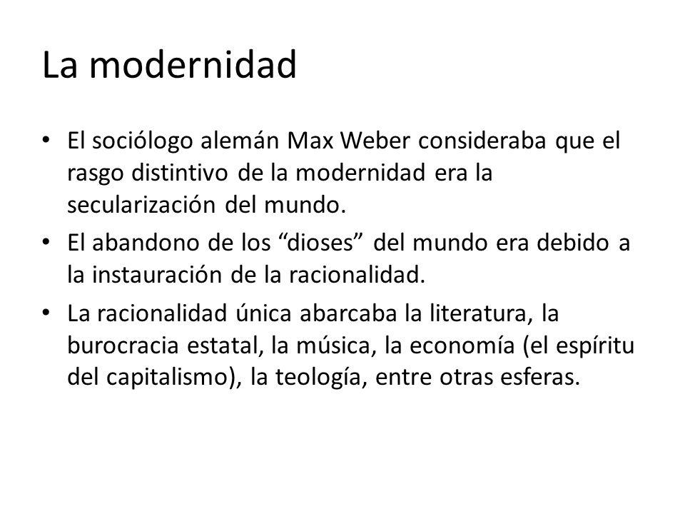 La modernidad El sociólogo alemán Max Weber consideraba que el rasgo distintivo de la modernidad era la secularización del mundo. El abandono de los d