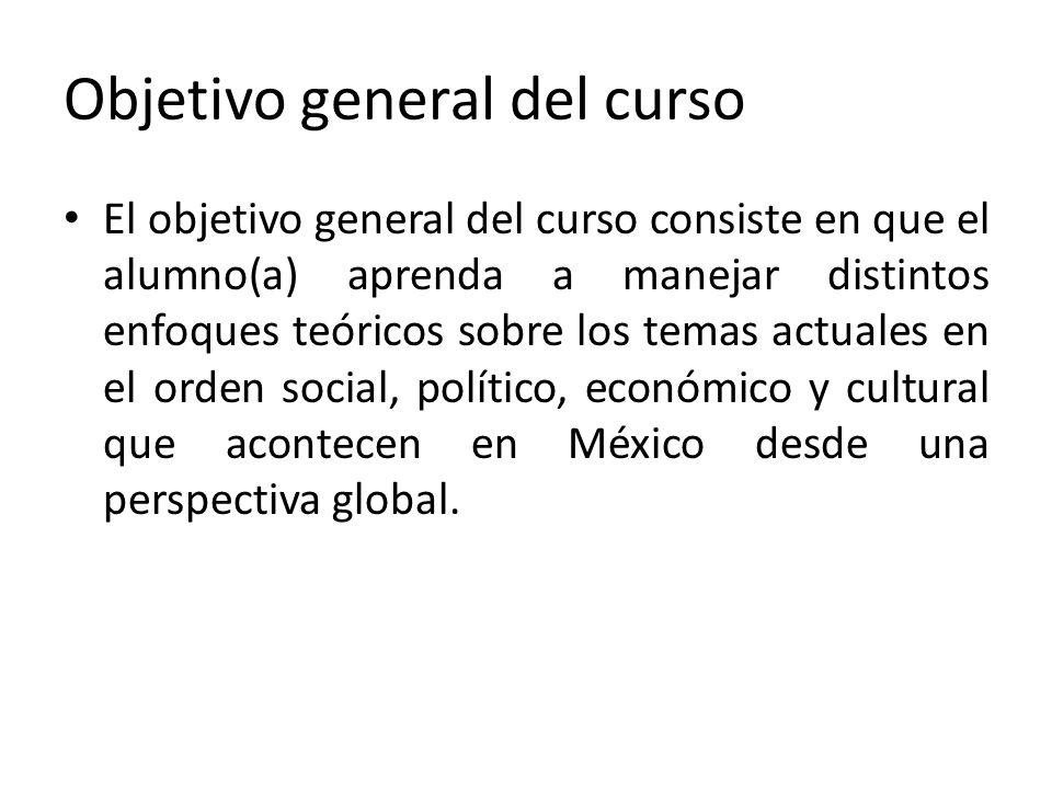 Objetivo general del curso El objetivo general del curso consiste en que el alumno(a) aprenda a manejar distintos enfoques teóricos sobre los temas ac
