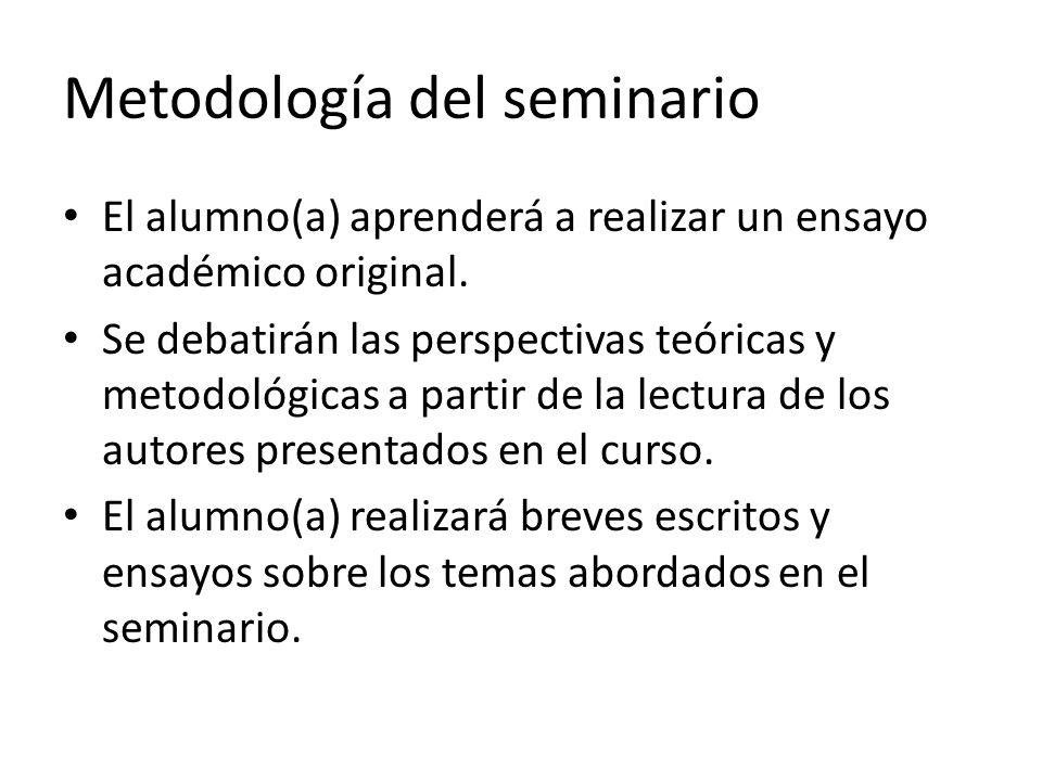 Metodología del seminario El alumno(a) aprenderá a realizar un ensayo académico original. Se debatirán las perspectivas teóricas y metodológicas a par