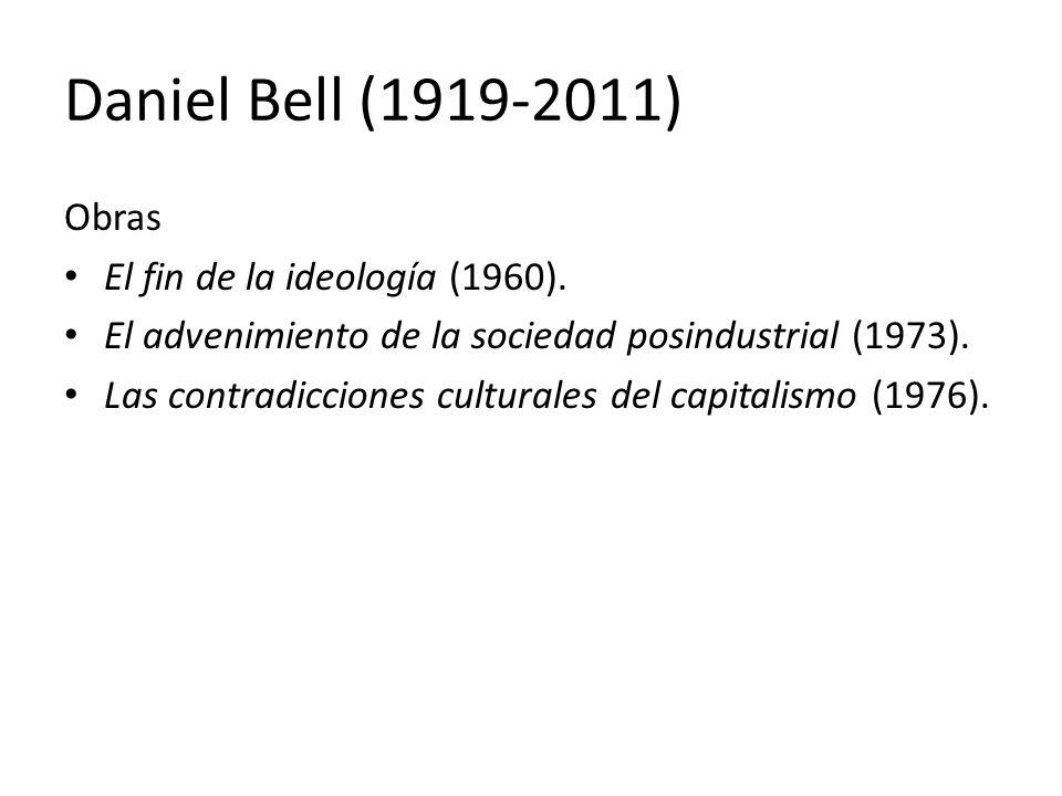 Daniel Bell (1919-2011) Obras El fin de la ideología (1960). El advenimiento de la sociedad posindustrial (1973). Las contradicciones culturales del c
