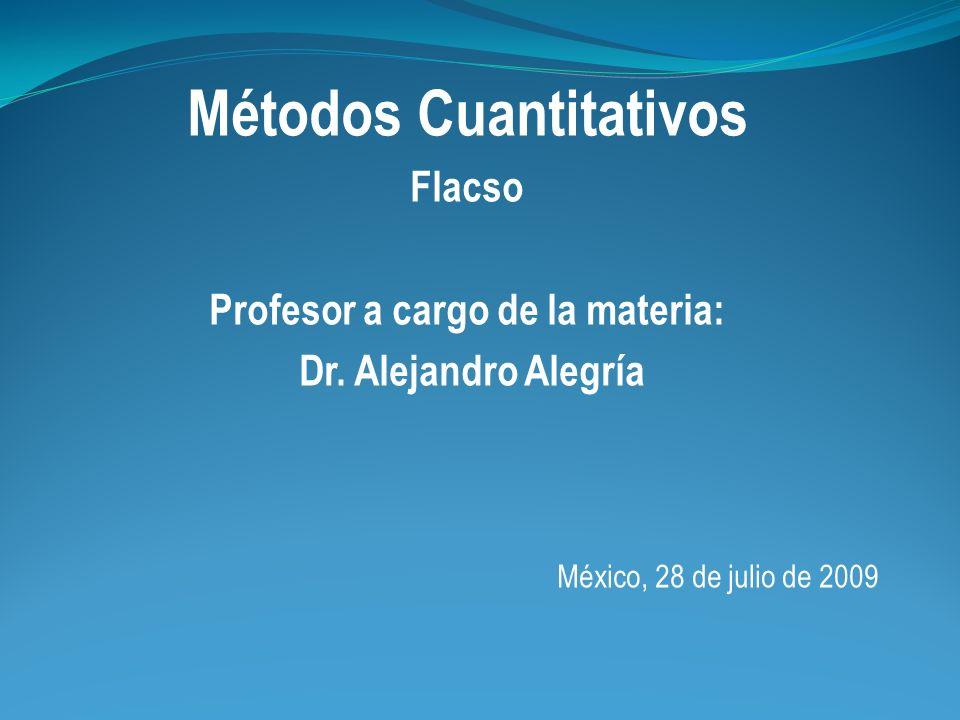 Métodos Cuantitativos Flacso Profesor a cargo de la materia: Dr. Alejandro Alegría México, 28 de julio de 2009