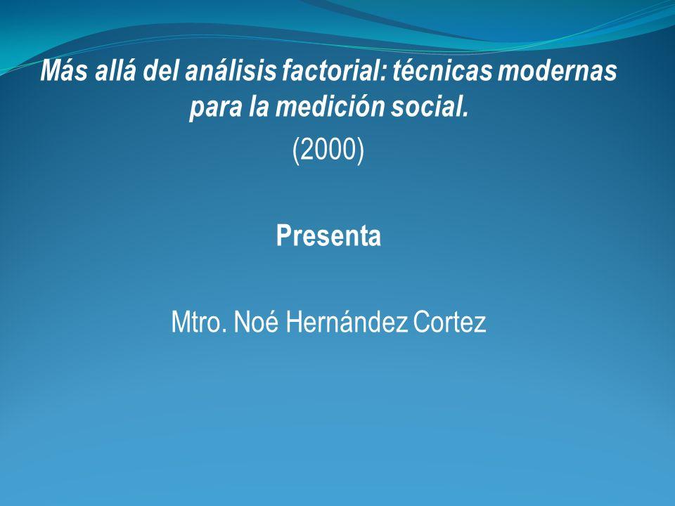 Más allá del análisis factorial: técnicas modernas para la medición social. (2000) Presenta Mtro. Noé Hernández Cortez