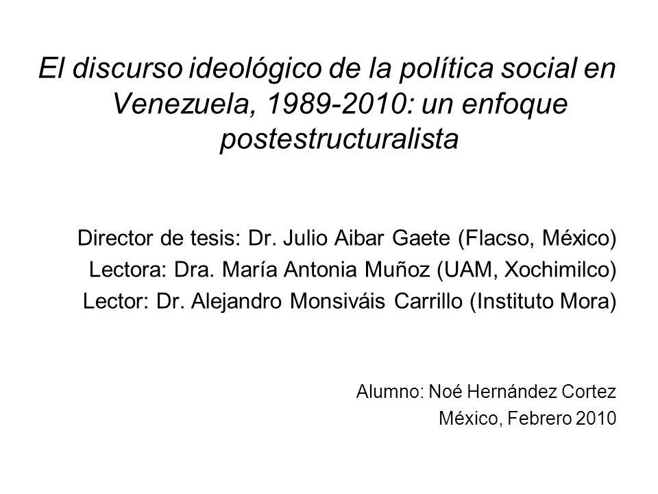 El discurso ideológico de la política social en Venezuela, 1989-2010: un enfoque postestructuralista Director de tesis: Dr. Julio Aibar Gaete (Flacso,