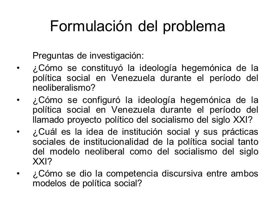 Formulación del problema Preguntas de investigación: ¿Cómo se constituyó la ideología hegemónica de la política social en Venezuela durante el período