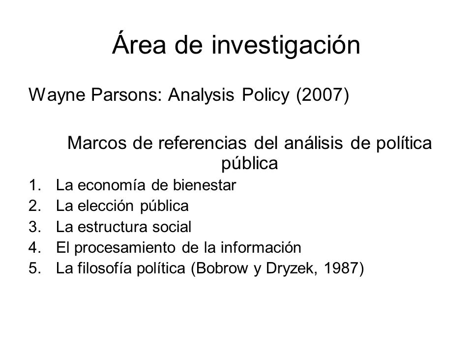 Área de investigación Wayne Parsons: Analysis Policy (2007) Marcos de referencias del análisis de política pública 1.La economía de bienestar 2.La ele