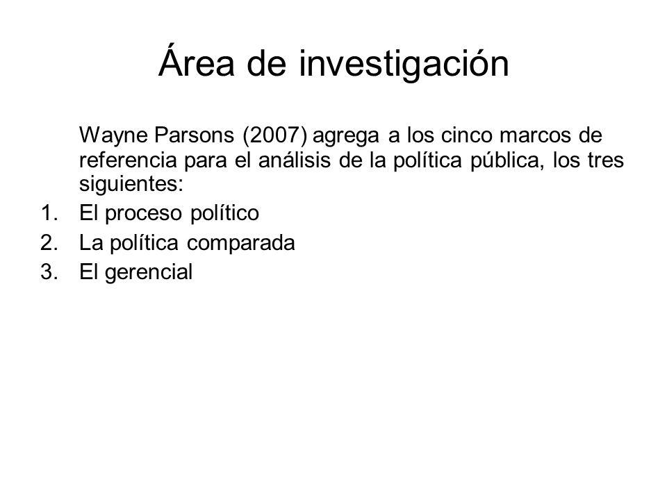 Área de investigación Wayne Parsons (2007) agrega a los cinco marcos de referencia para el análisis de la política pública, los tres siguientes: 1.El