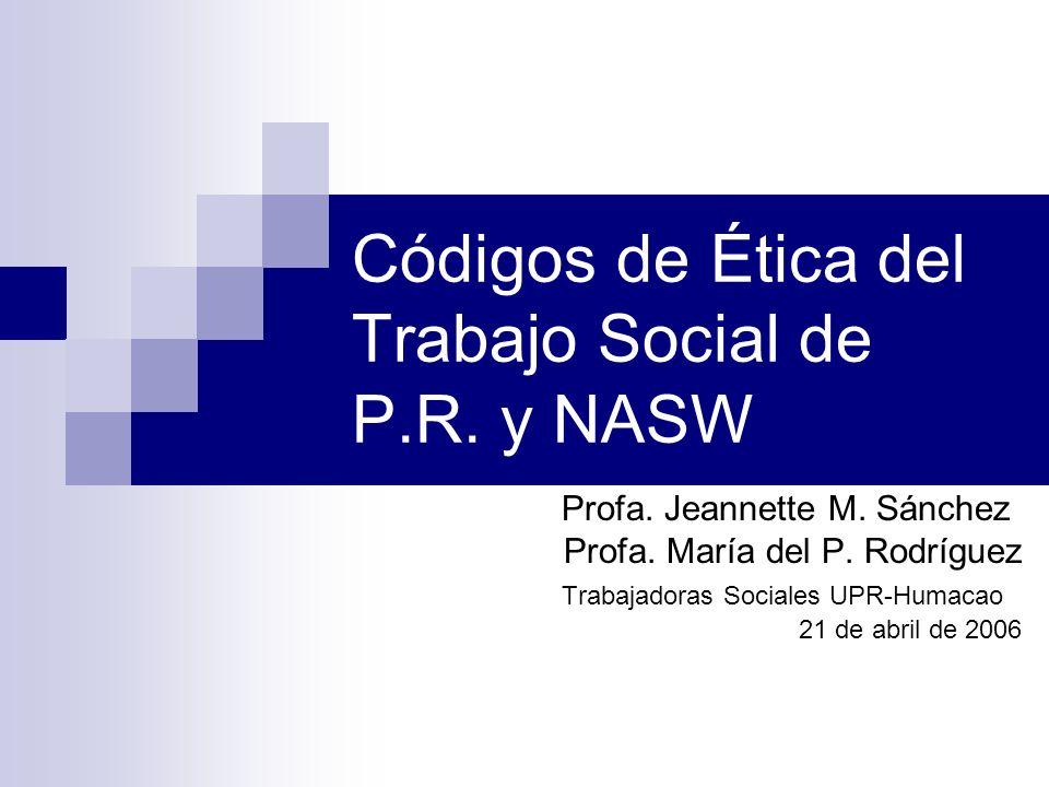 Códigos de Ética del Trabajo Social de P.R. y NASW Profa. Jeannette M. Sánchez Profa. María del P. Rodríguez Trabajadoras Sociales UPR-Humacao 21 de a