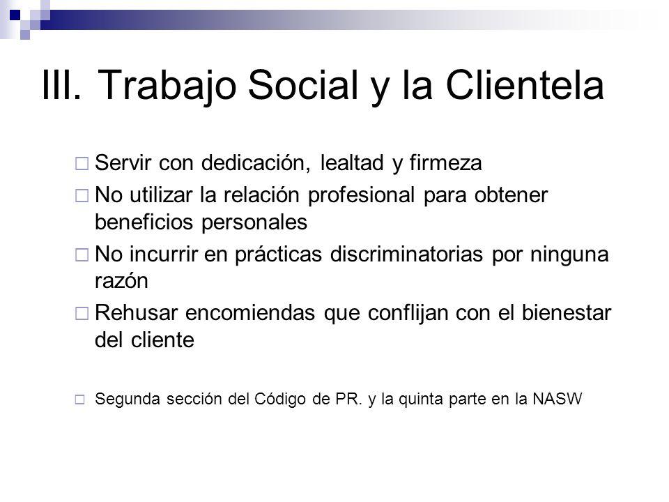 III. Trabajo Social y la Clientela Servir con dedicación, lealtad y firmeza No utilizar la relación profesional para obtener beneficios personales No