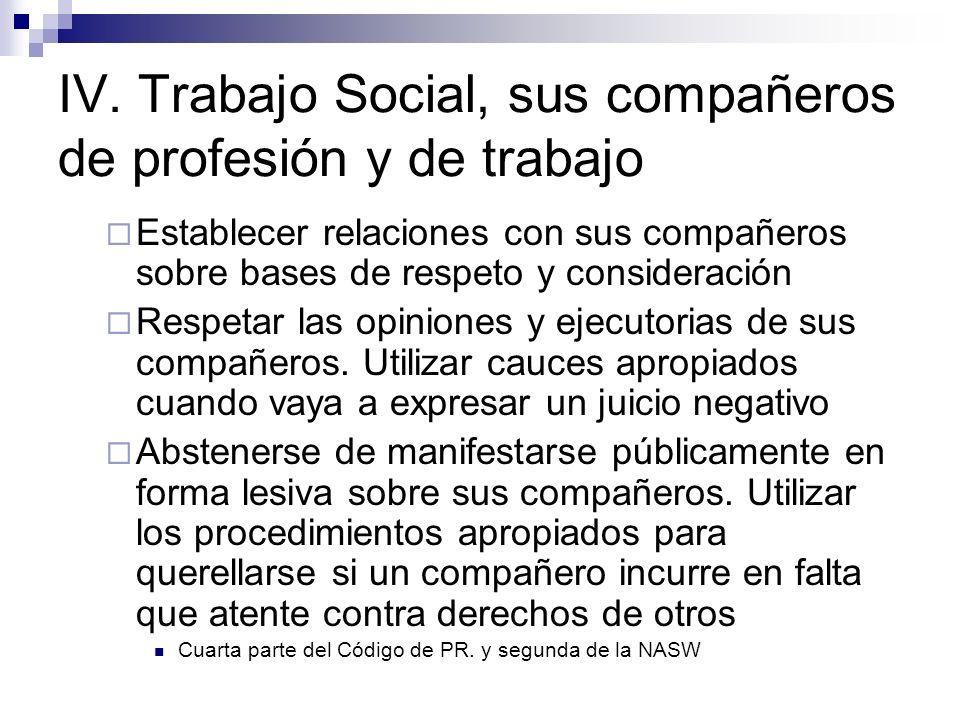IV. Trabajo Social, sus compañeros de profesión y de trabajo Establecer relaciones con sus compañeros sobre bases de respeto y consideración Respetar