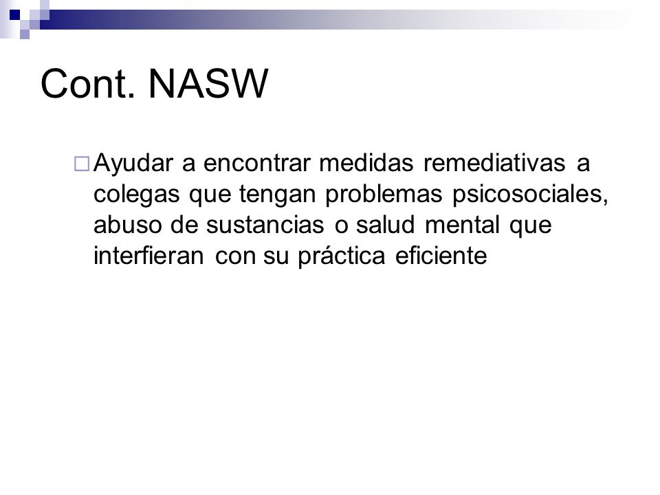 Cont. NASW Ayudar a encontrar medidas remediativas a colegas que tengan problemas psicosociales, abuso de sustancias o salud mental que interfieran co