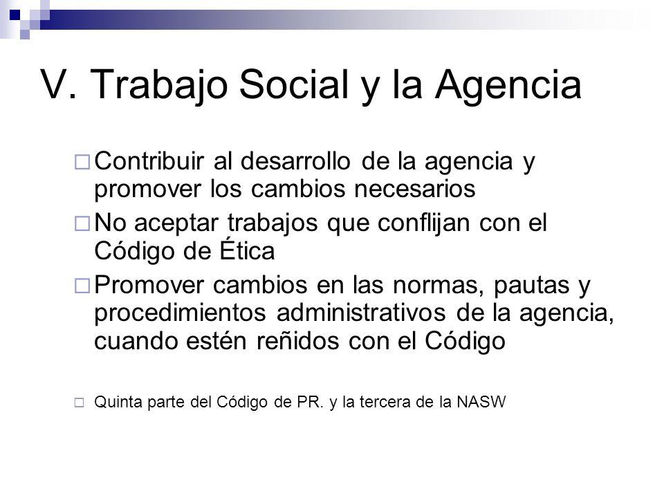 V. Trabajo Social y la Agencia Contribuir al desarrollo de la agencia y promover los cambios necesarios No aceptar trabajos que conflijan con el Códig