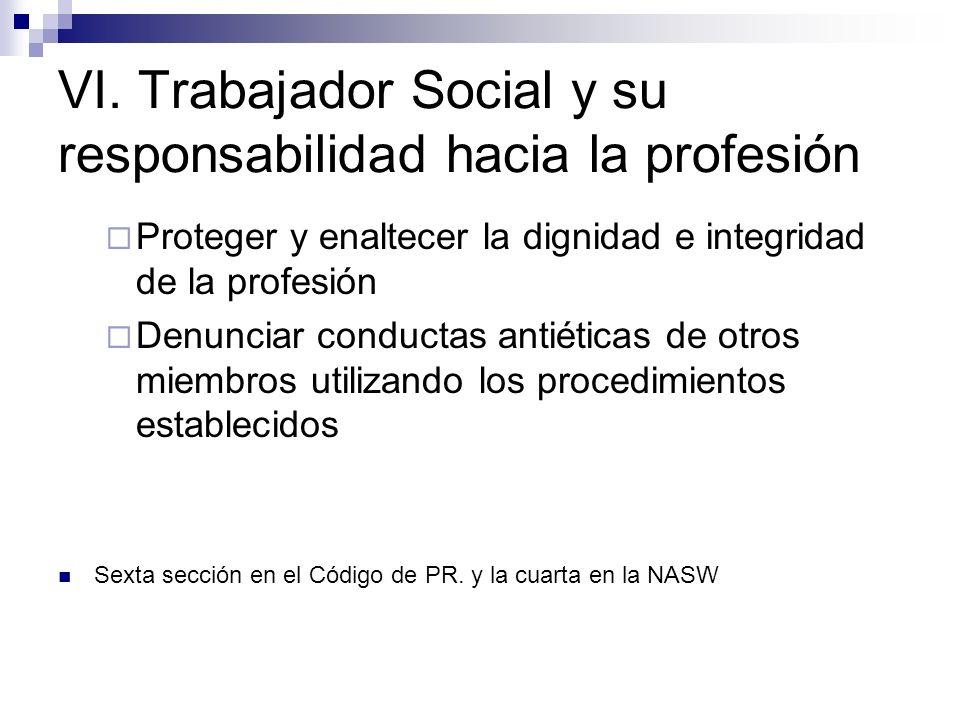 VI. Trabajador Social y su responsabilidad hacia la profesión Proteger y enaltecer la dignidad e integridad de la profesión Denunciar conductas antiét
