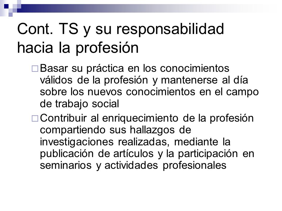 Cont. TS y su responsabilidad hacia la profesión Basar su práctica en los conocimientos válidos de la profesión y mantenerse al día sobre los nuevos c