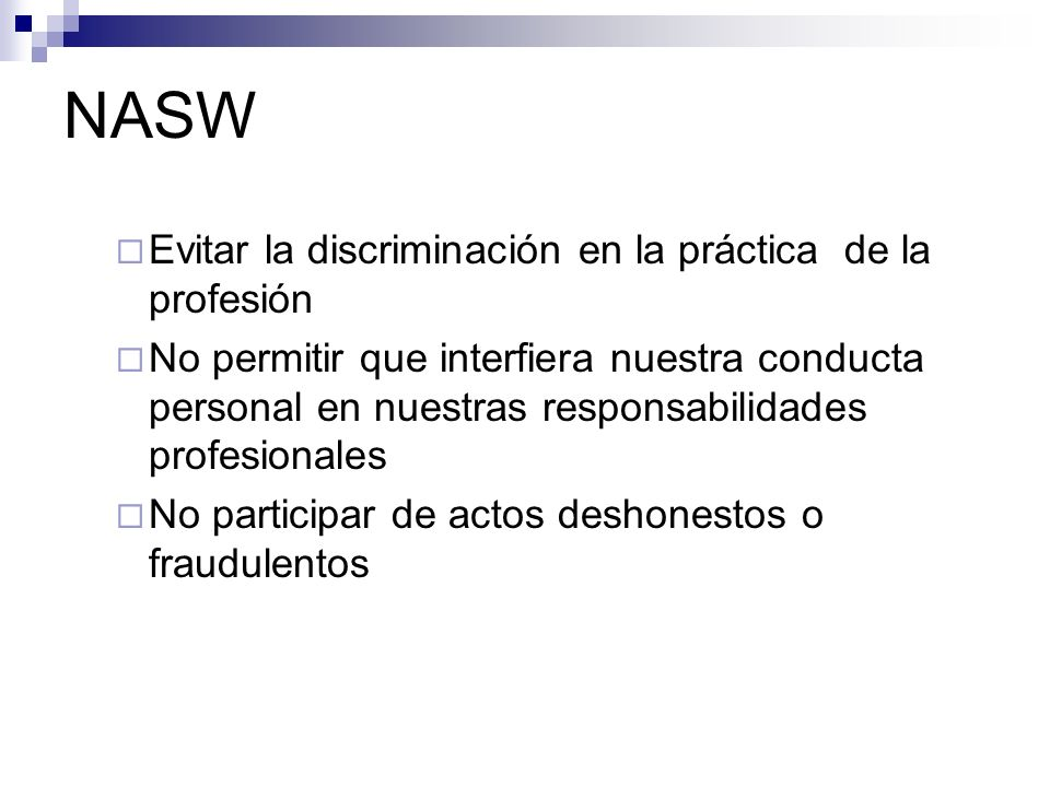 NASW Evitar la discriminación en la práctica de la profesión No permitir que interfiera nuestra conducta personal en nuestras responsabilidades profes