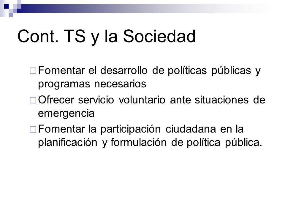 Cont. TS y la Sociedad Fomentar el desarrollo de políticas públicas y programas necesarios Ofrecer servicio voluntario ante situaciones de emergencia