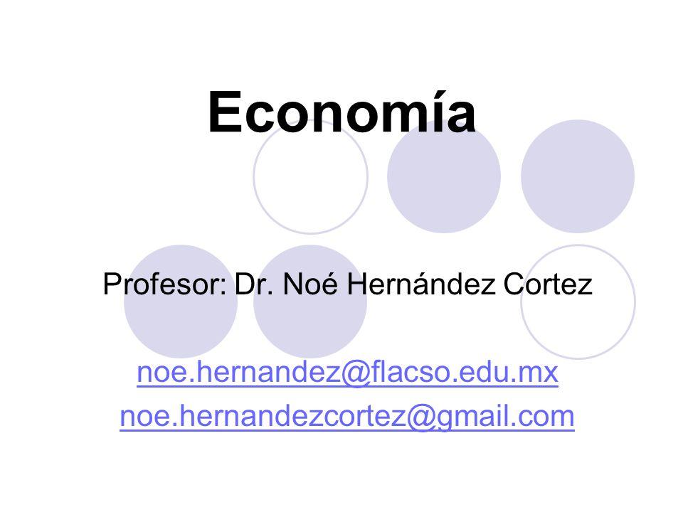 Economía Profesor: Dr. Noé Hernández Cortez noe.hernandez@flacso.edu.mx noe.hernandezcortez@gmail.com