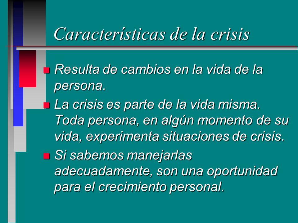 Características de la crisis n Resulta de cambios en la vida de la persona. n La crisis es parte de la vida misma. Toda persona, en algún momento de s