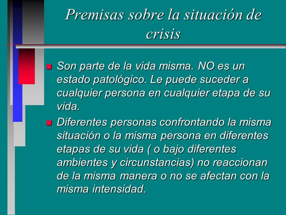 Premisas sobre la situación de crisis n Son parte de la vida misma. NO es un estado patológico. Le puede suceder a cualquier persona en cualquier etap