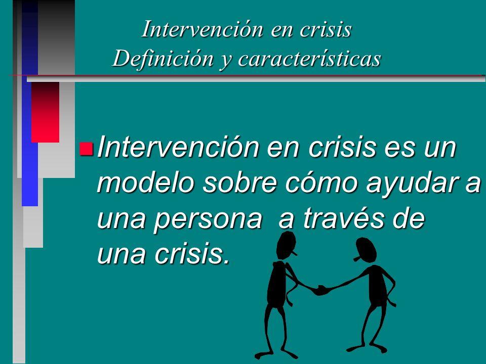 Intervención en crisis Definición y características n Intervención en crisis es un modelo sobre cómo ayudar a una persona a través de una crisis.