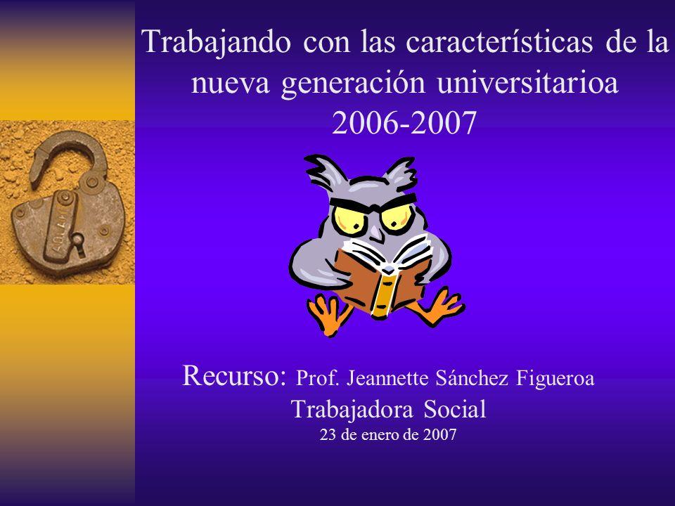 Trabajando con las características de la nueva generación universitarioa 2006-2007 Recurso: Prof.