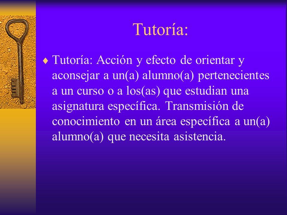 Tutoría: Tutoría: Acción y efecto de orientar y aconsejar a un(a) alumno(a) pertenecientes a un curso o a los(as) que estudian una asignatura específica.