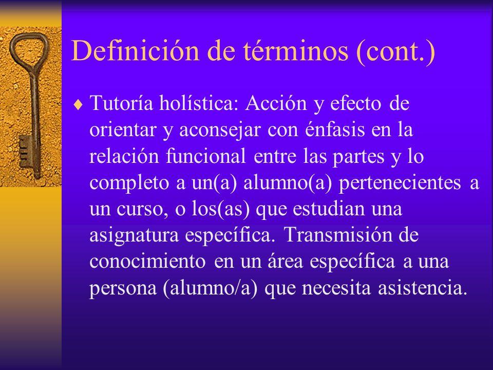 Definición de términos (cont.) Tutoría holística: Acción y efecto de orientar y aconsejar con énfasis en la relación funcional entre las partes y lo completo a un(a) alumno(a) pertenecientes a un curso, o los(as) que estudian una asignatura específica.