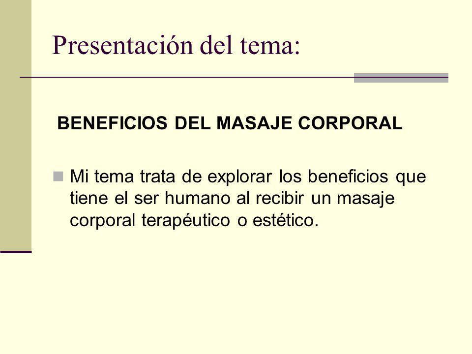 Presentación del tema: BENEFICIOS DEL MASAJE CORPORAL Mi tema trata de explorar los beneficios que tiene el ser humano al recibir un masaje corporal t