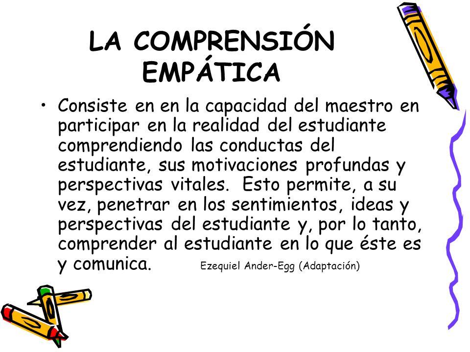 LA COMPRENSIÓN EMPÁTICA Consiste en en la capacidad del maestro en participar en la realidad del estudiante comprendiendo las conductas del estudiante