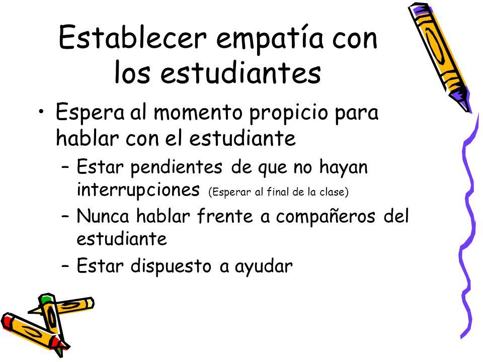 Establecer empatía con los estudiantes Espera al momento propicio para hablar con el estudiante –Estar pendientes de que no hayan interrupciones (Espe