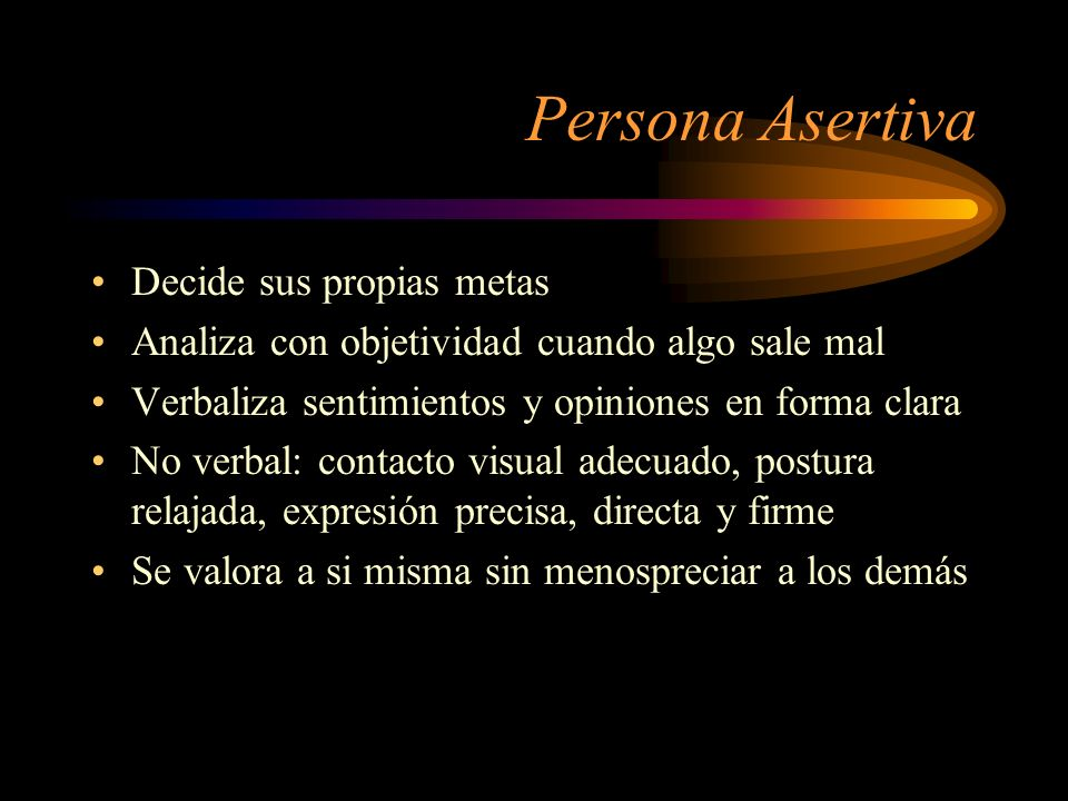 Persona Asertiva Decide sus propias metas Analiza con objetividad cuando algo sale mal Verbaliza sentimientos y opiniones en forma clara No verbal: co